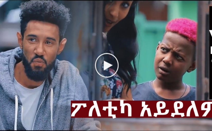 New Ethiopian Movie – 2019 /ፖለቲካአይደለም